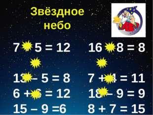 Звёздное небо 7 + 5 = 12 16 – 8 = 8 13 – 5 = 8 7 + 4 = 11 6 + 6 = 12 18 – 9 =