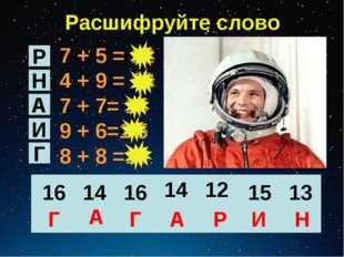 Расшифруйте слово 7 + 5 = 12 4 + 9 = 13 7 + 7= 14 9 + 6=1 5 8 + 8 =16 Р Н А И