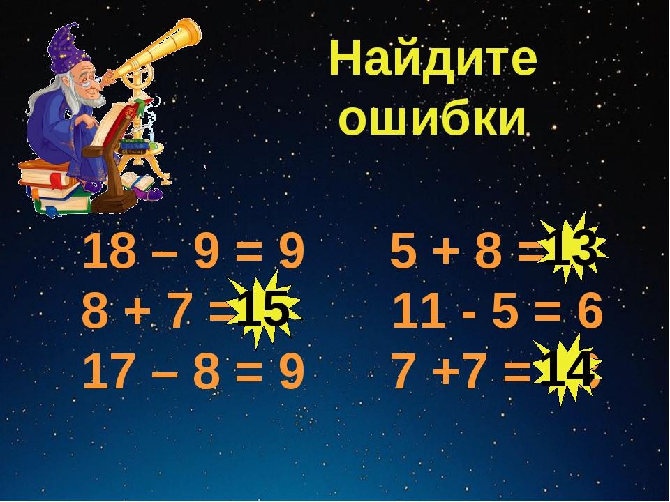 Найдите ошибки 18 – 9 = 9 5 + 8 = 3 8 + 7 = 5 11 - 5 = 6 17 – 8 = 9 7 +7 = 13...