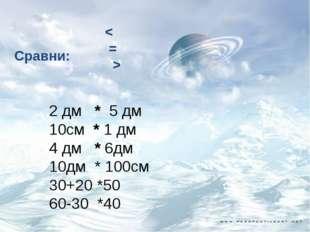 Сравни: < = > 2 дм * 5 дм 10см * 1 дм 4 дм * 6дм 10дм * 100см 30+20 *50 60-3