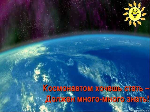 Космонавтом хочешь стать – Должен много-много знать!