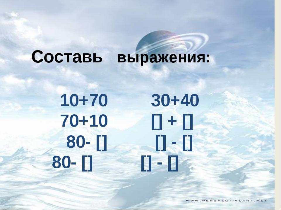 Составь выражения: 10+70 30+40 70+10 [] + [] 80- [] [] - [] 80- [] [] - []