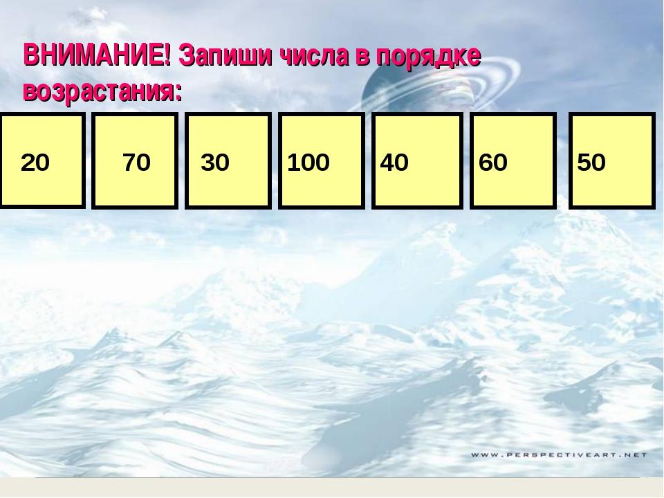 ВНИМАНИЕ! Запиши числа в порядке возрастания: 70 20 40 30 50 100 60