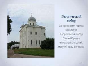 Георгиевский собор За пределами города находится Георгиевский собор Свято-Юрь