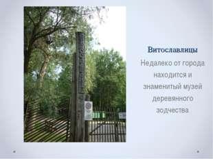 Витославлицы Недалеко от города находится и знаменитый музей деревянного зодч