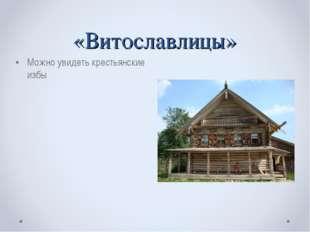 «Витославлицы» Можно увидеть крестьянские избы