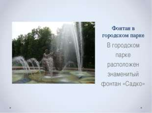 Фонтан в городском парке В городском парке расположен знаменитый фонтан «Садко»