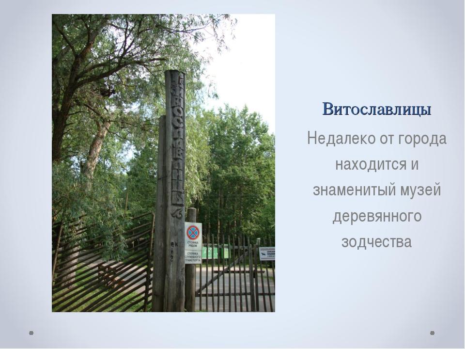 Витославлицы Недалеко от города находится и знаменитый музей деревянного зодч...