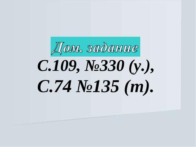 С.109, №330 (у.), С.74 №135 (т).