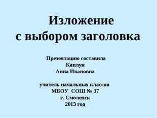 Изложение с выбором заголовка Презентацию составила Каплун Анна Ивановна учи