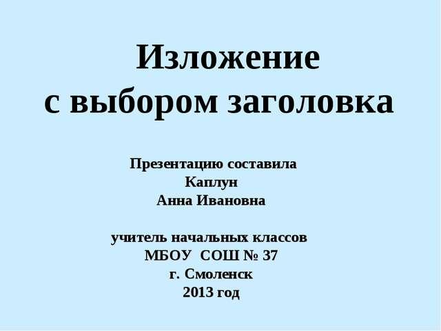 Изложение с выбором заголовка Презентацию составила Каплун Анна Ивановна учи...