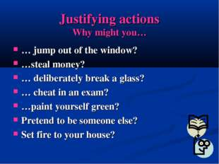 Justifying actions Why might you… … jump out of the window? …steal money? … d