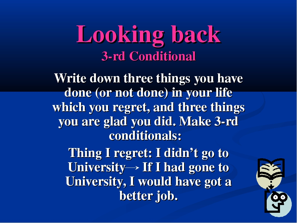 Looking back 3-rd Conditional Write down three things you have done (or not d...