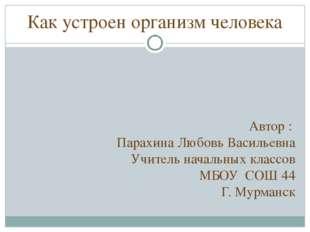 Как устроен организм человека Автор : Парахина Любовь Васильевна Учитель нача