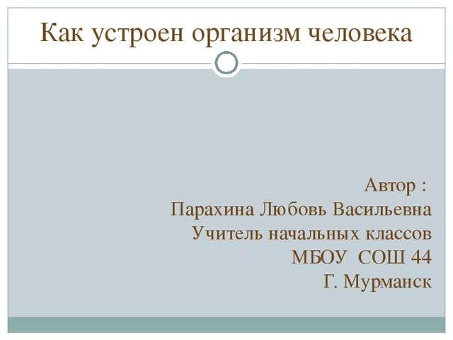 Как устроен организм человека Автор : Парахина Любовь Васильевна Учитель нача...