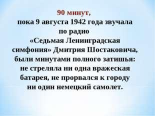 90 минут, пока 9 августа 1942 года звучала порадио «Седьмая Ленинградская с