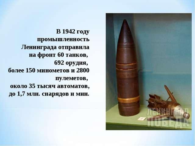 В 1942 году промышленность Ленинграда отправила нафронт 60 танков, 692 оруди...