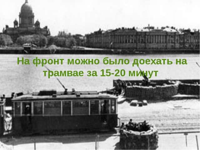 На фронт можно было доехать на трамвае за 15-20 минут
