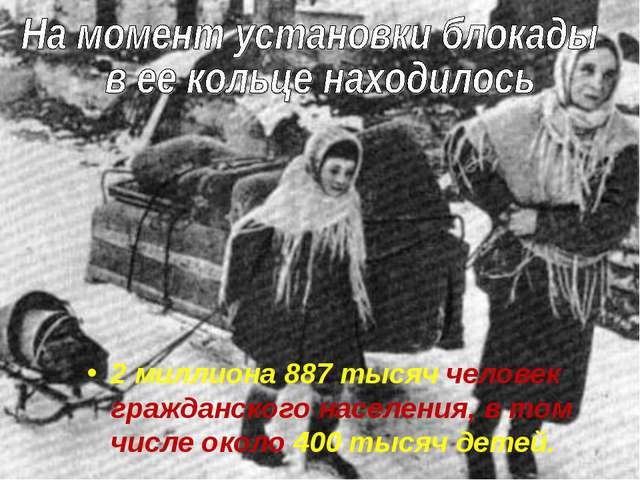 2 миллиона 887 тысяч человек гражданского населения, в том числе около 400 ты...