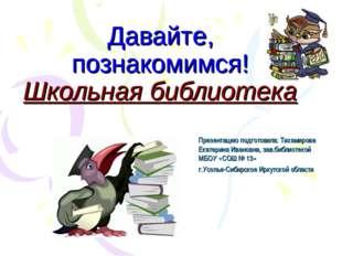Давайте, познакомимся! Школьная библиотека Презентацию подготовила: Тихамиров