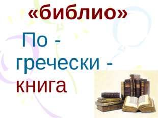 «библио» По - гречески - книга