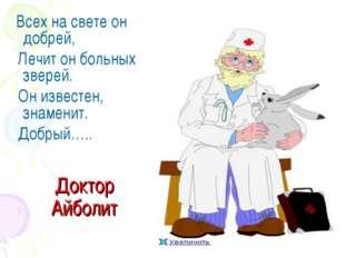 Доктор Айболит Всех на свете он добрей, Лечит он больных зверей. Он известен,