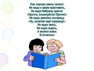 Как хорошо уметь читать! Не надо к маме приставать, Не надо бабушку трясти: «