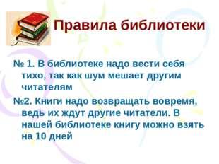 Правила библиотеки № 1. В библиотеке надо вести себя тихо, так как шум мешает