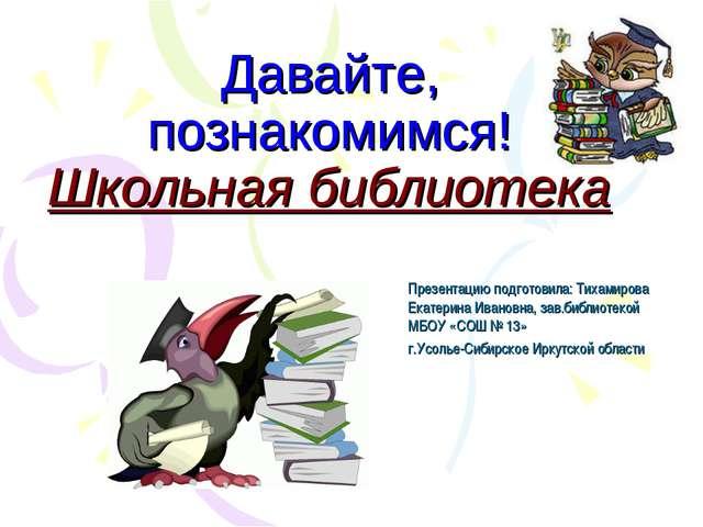 Давайте, познакомимся! Школьная библиотека Презентацию подготовила: Тихамиров...