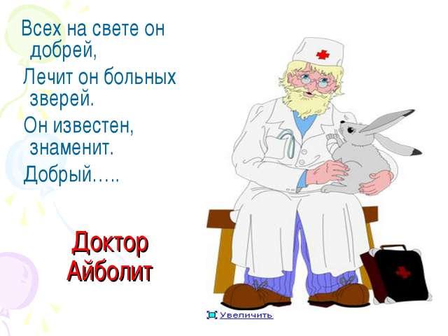 Доктор Айболит Всех на свете он добрей, Лечит он больных зверей. Он известен,...