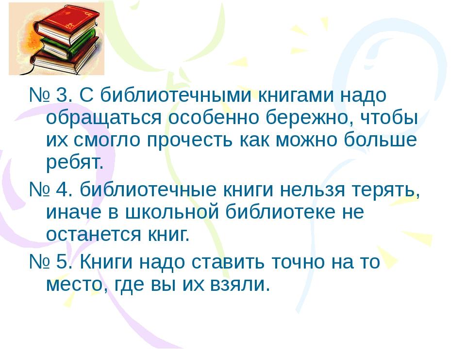 № 3. С библиотечными книгами надо обращаться особенно бережно, чтобы их смогл...