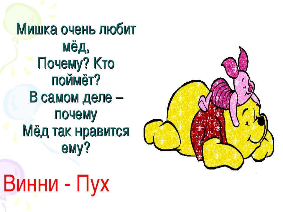 Мишка очень любит мёд, Почему? Кто поймёт? В самом деле – почему Мёд так нрав...