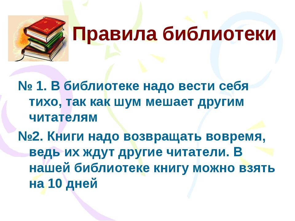 Правила библиотеки № 1. В библиотеке надо вести себя тихо, так как шум мешает...