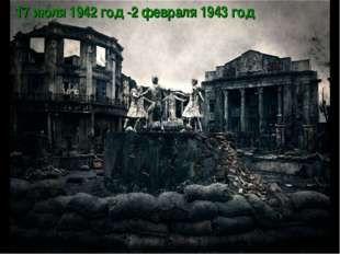 17июля 1942 год -2февраля 1943 год