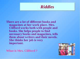 There are a lot of different books and magazines at her work place. Mrs. Clif