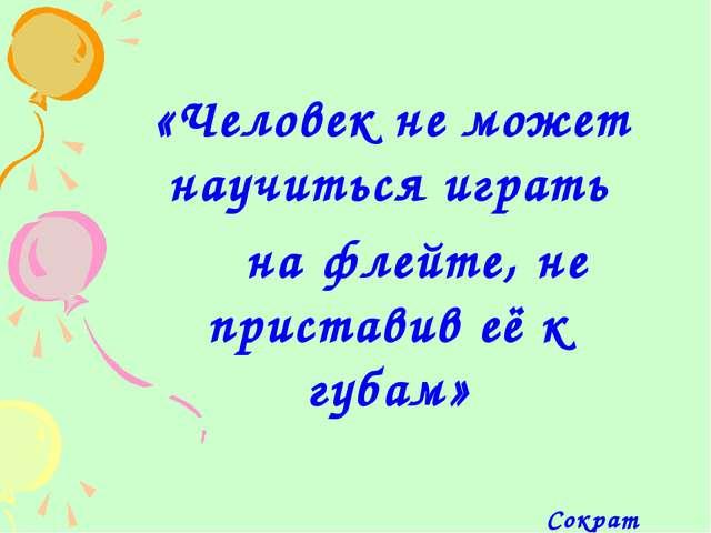 «Человек не может научиться играть на флейте, не приставив её к губам» Сократ