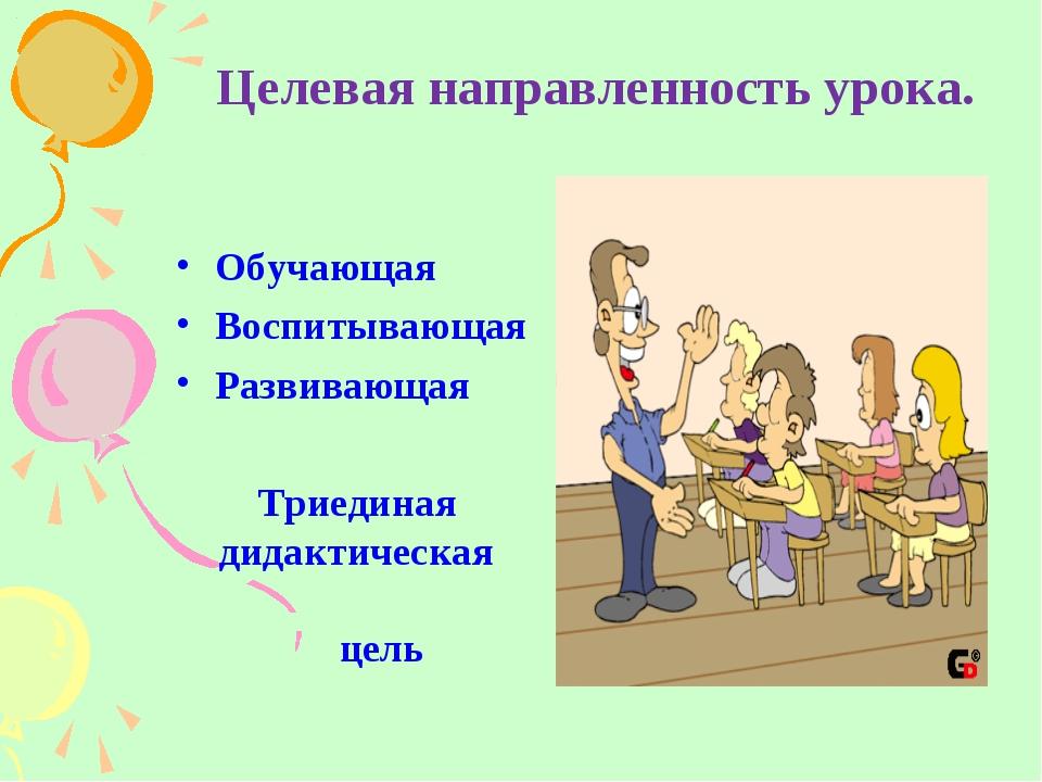 Целевая направленность урока. Обучающая Воспитывающая Развивающая Триединая д...