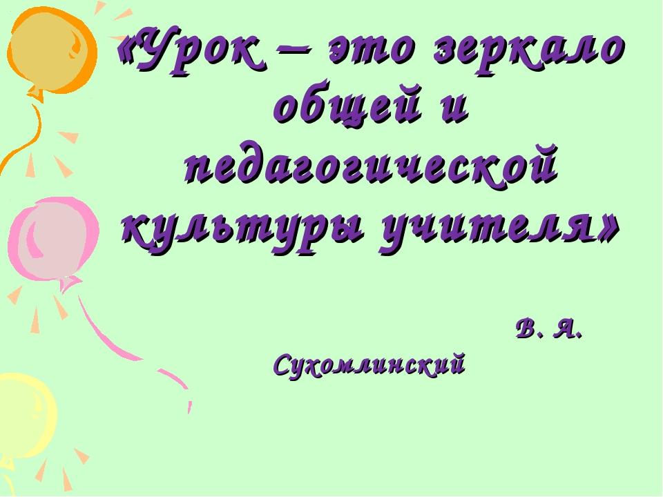 «Урок – это зеркало общей и педагогической культуры учителя» В. А. Сухомлинс...