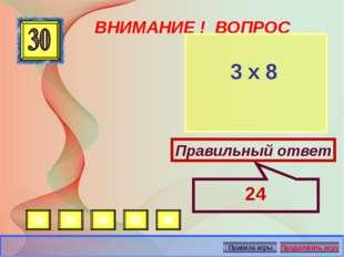 ВНИМАНИЕ ! ВОПРОС 3 х 8 Правильный ответ 24 Автор: Русскова Ю.Б.