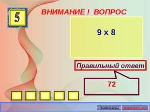 ВНИМАНИЕ ! ВОПРОС 9 х 8 Правильный ответ 72 Автор: Русскова Ю.Б.