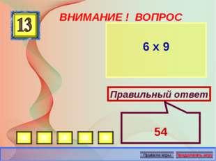 ВНИМАНИЕ ! ВОПРОС 6 х 9 Правильный ответ 54 Автор: Русскова Ю.Б.