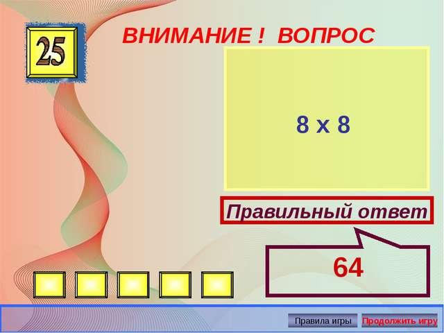 ВНИМАНИЕ ! ВОПРОС 8 х 8 Правильный ответ 64 Автор: Русскова Ю.Б.