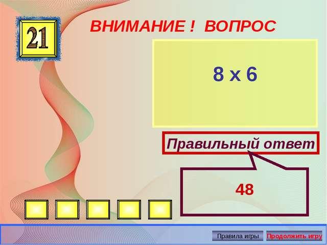 ВНИМАНИЕ ! ВОПРОС 8 х 6 Правильный ответ 48 Автор: Русскова Ю.Б.