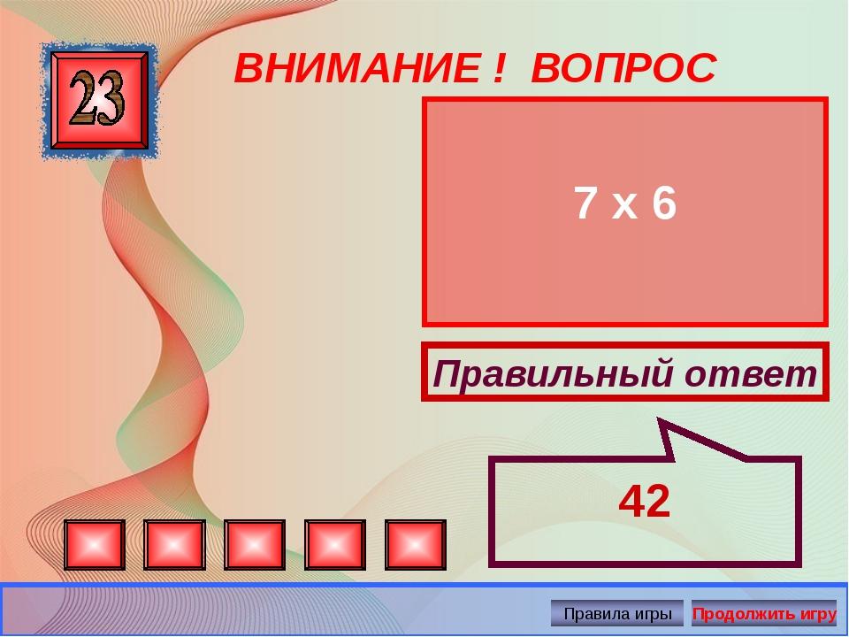 ВНИМАНИЕ ! ВОПРОС 7 х 6 Правильный ответ 42 Автор: Русскова Ю.Б.