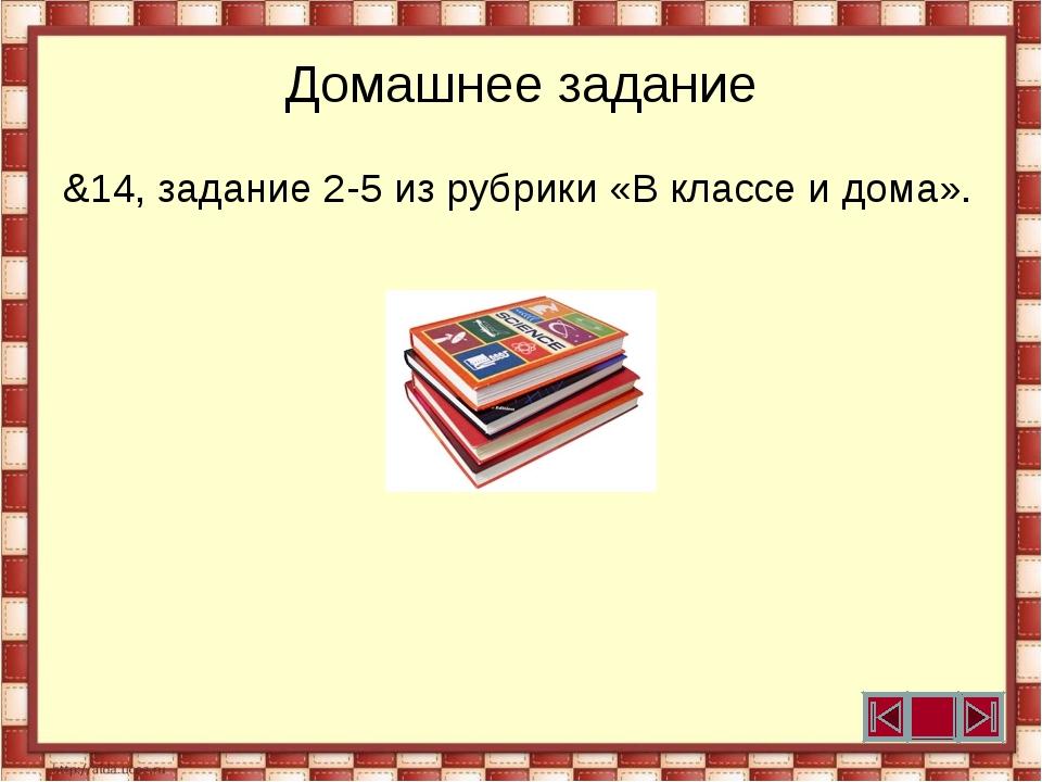 Домашнее задание &14, задание 2-5 из рубрики «В классе и дома».