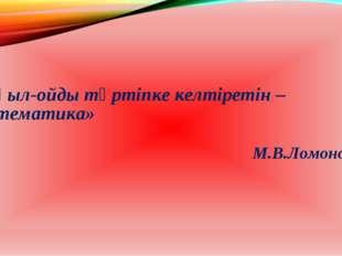 «Ақыл-ойды тәртіпке келтіретін – математика» М.В.Ломоносов