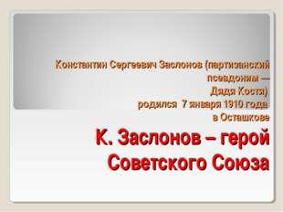 Константин Сергеевич Заслонов (партизанский псевдоним — Дядя Костя) родился 7