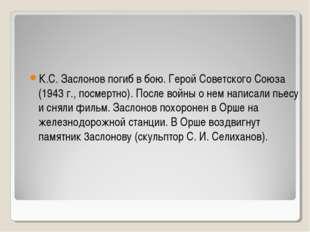 К.С. Заслонов погиб в бою. Герой Советского Союза (1943 г., посмертно). После