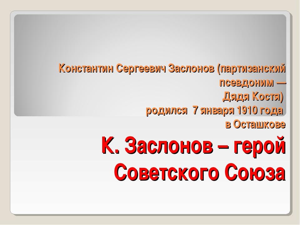 Константин Сергеевич Заслонов (партизанский псевдоним — Дядя Костя) родился 7...