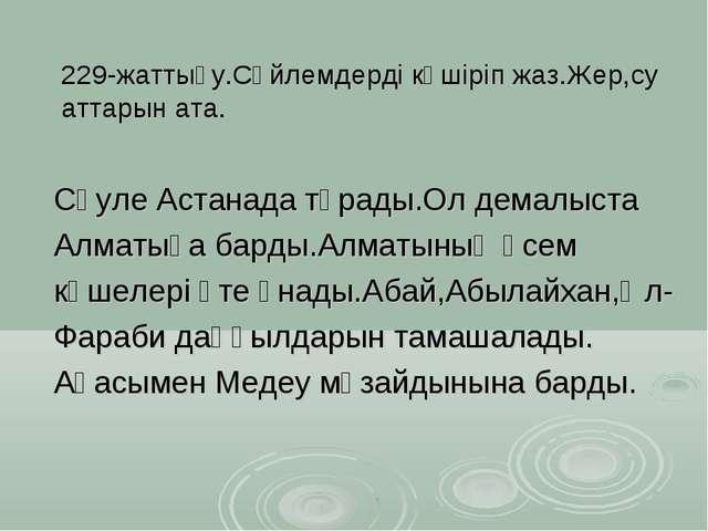 229-жаттығу.Сөйлемдерді көшіріп жаз.Жер,су аттарын ата. Сәуле Астанада тұрады...